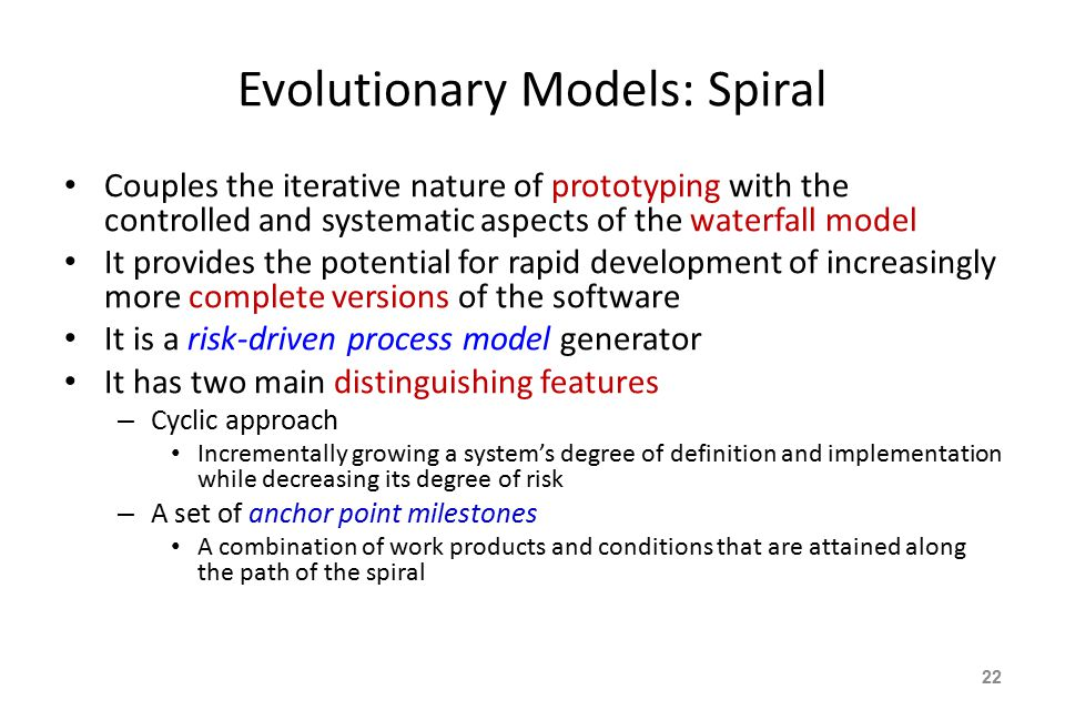 Evolutionary Models: Spiral Couples the iterative nature of prototyping with the controlled and systematic aspects of the waterfall model It provides the potential for rapid development of increasingly more complete versions of the software It is a risk-driven process model generator It has two main distinguishing features – Cyclic approach Incrementally growing a system's degree of definition and implementation while decreasing its degree of risk – A set of anchor point milestones A combination of work products and conditions that are attained along the path of the spiral 22