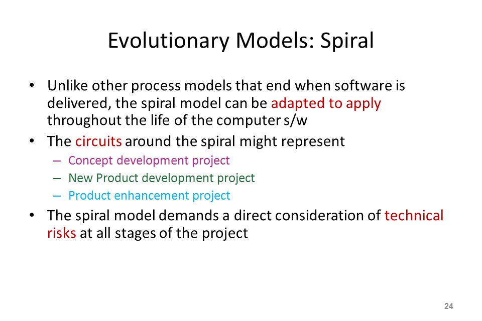 Evolutionary Models: Spiral Unlike other process models that end when software is delivered, the spiral model can be adapted to apply throughout the life of the computer s/w The circuits around the spiral might represent – Concept development project – New Product development project – Product enhancement project The spiral model demands a direct consideration of technical risks at all stages of the project 24