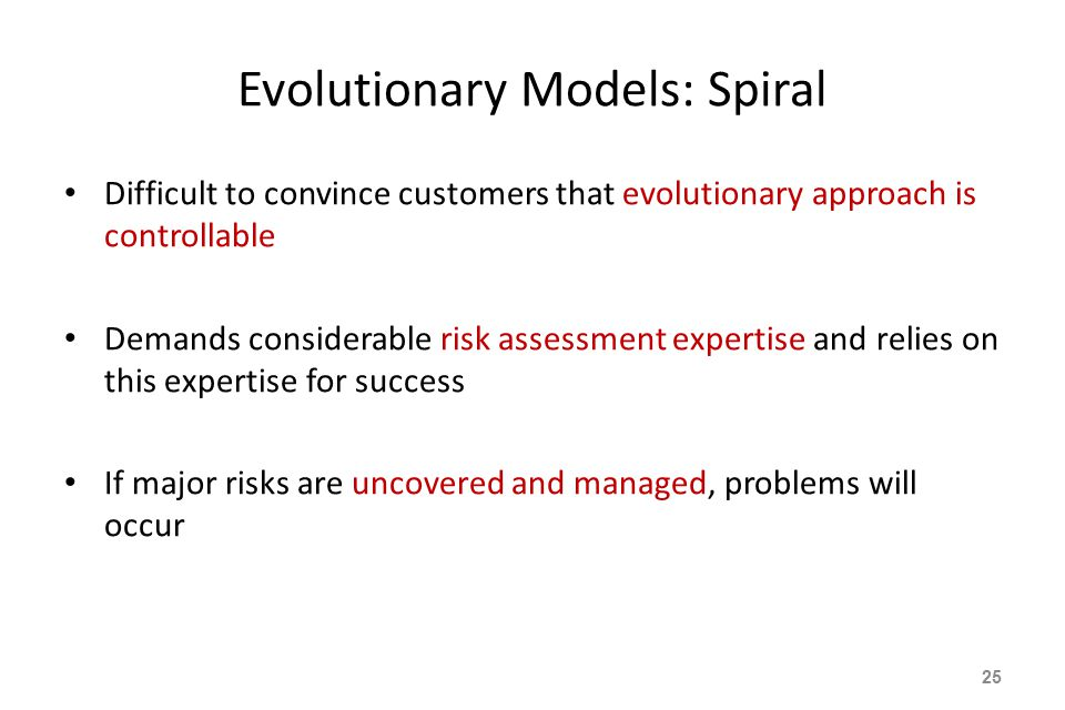Evolutionary Models: Spiral Difficult to convince customers that evolutionary approach is controllable Demands considerable risk assessment expertise and relies on this expertise for success If major risks are uncovered and managed, problems will occur 25