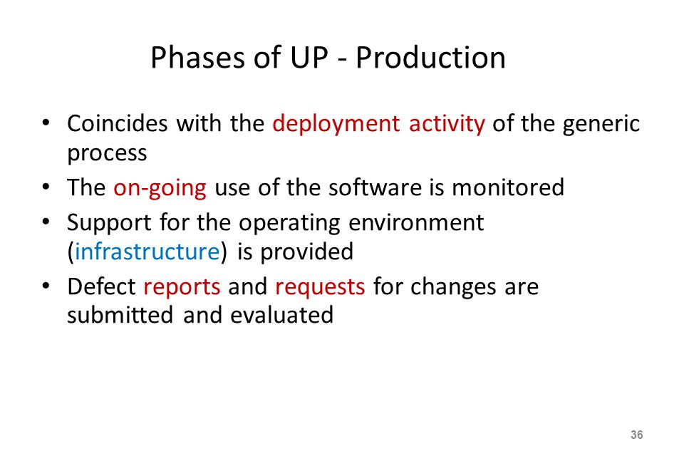Phases of UP - Production Coincides with the deployment activity of the generic process The on-going use of the software is monitored Support for the operating environment (infrastructure) is provided Defect reports and requests for changes are submitted and evaluated 36