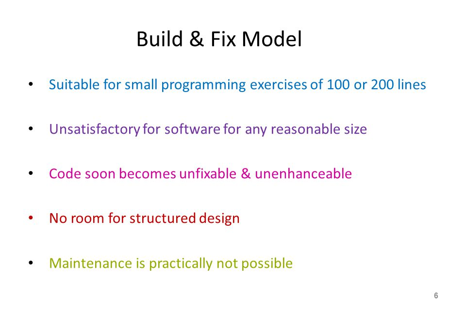 Build & Fix Model Suitable for small programming exercises of 100 or 200 lines Unsatisfactory for software for any reasonable size Code soon becomes unfixable & unenhanceable No room for structured design Maintenance is practically not possible 6