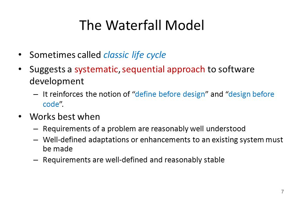 The Waterfall Model Sometimes called classic life cycle Suggests a systematic, sequential approach to software development – It reinforces the notion of define before design and design before code .