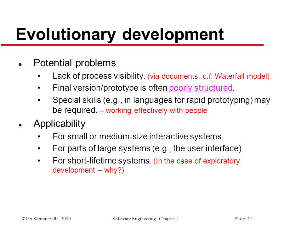 ©Ian Sommerville 2000 Software Engineering, Chapter 4 Slide 12 Evolutionary development l Potential problems Lack of process visibility.