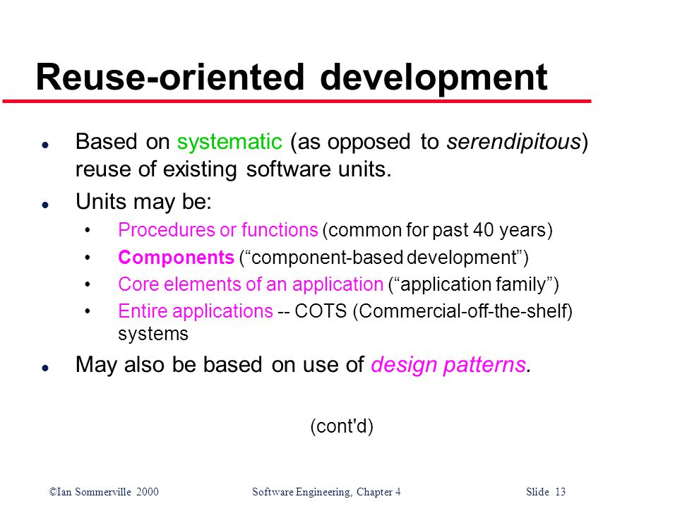 ©Ian Sommerville 2000 Software Engineering, Chapter 4 Slide 13 Reuse-oriented development l Based on systematic (as opposed to serendipitous) reuse of existing software units.