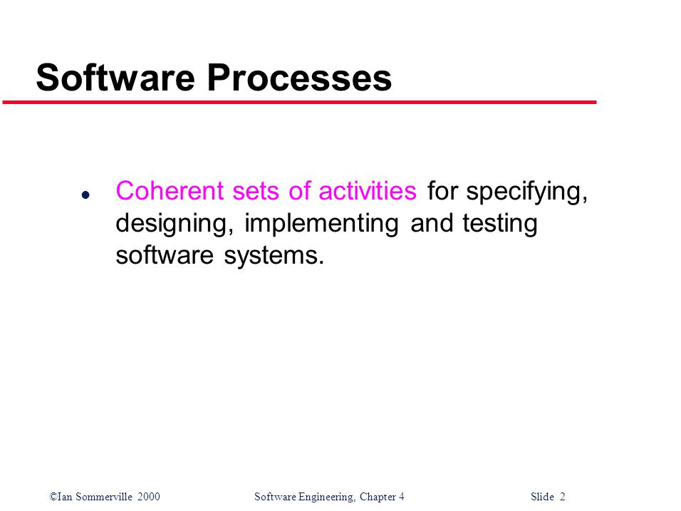 ©Ian Sommerville 2000 Software Engineering, Chapter 4 Slide 2 Software Processes l Coherent sets of activities for specifying, designing, implementing and testing software systems.