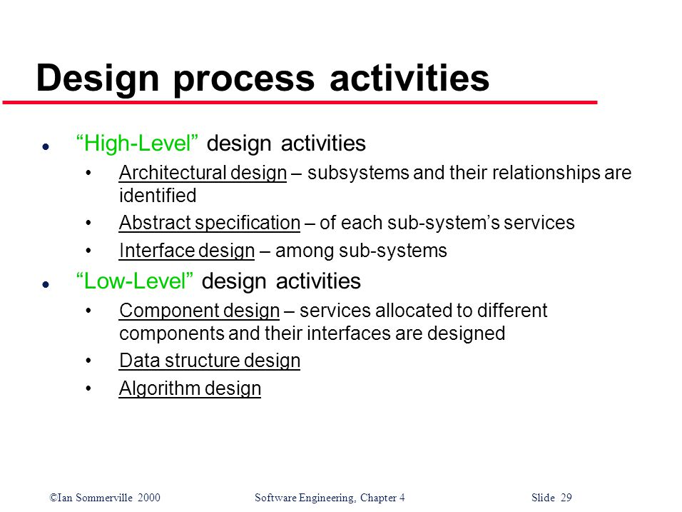 ©Ian Sommerville 2000 Software Engineering, Chapter 4 Slide 29 Design process activities l High-Level design activities Architectural design – subsystems and their relationships are identified Abstract specification – of each sub-system's services Interface design – among sub-systems l Low-Level design activities Component design – services allocated to different components and their interfaces are designed Data structure design Algorithm design