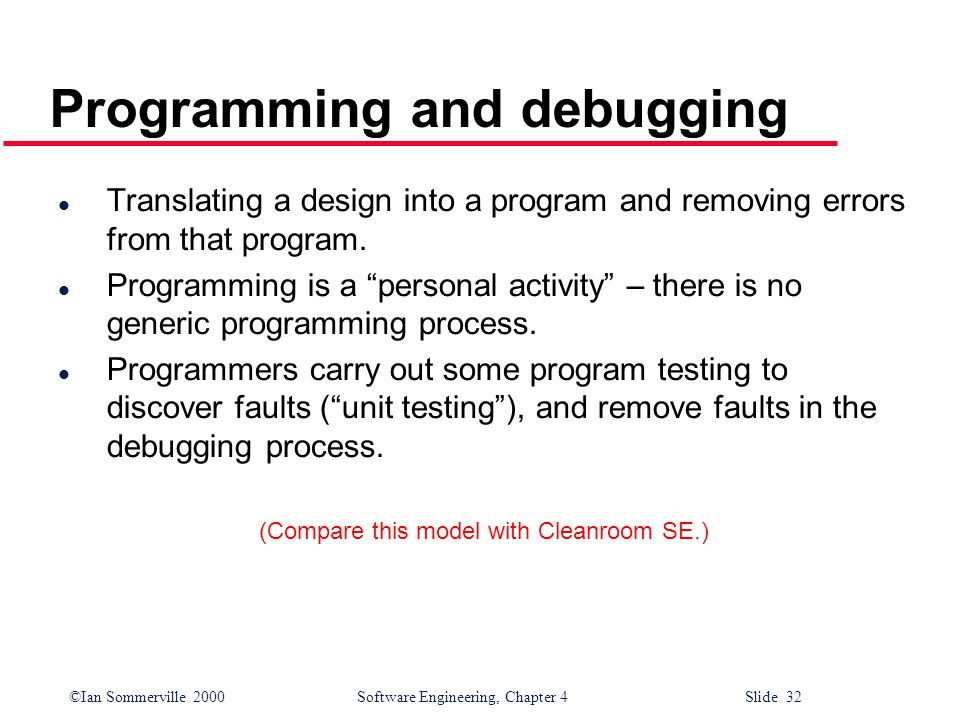 ©Ian Sommerville 2000 Software Engineering, Chapter 4 Slide 32 Programming and debugging l Translating a design into a program and removing errors from that program.