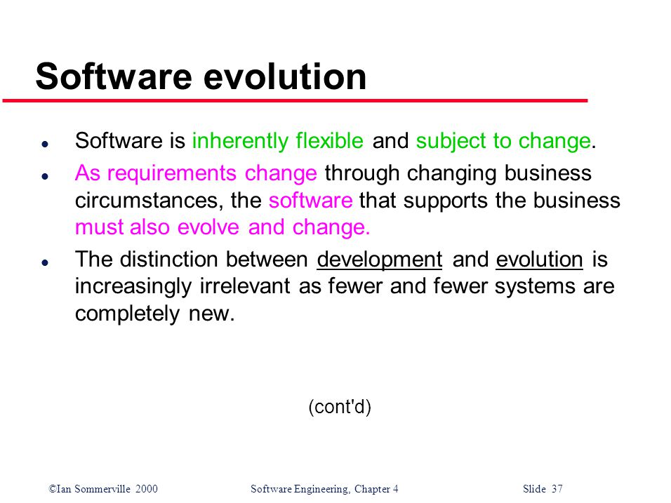 ©Ian Sommerville 2000 Software Engineering, Chapter 4 Slide 37 Software evolution l Software is inherently flexible and subject to change.