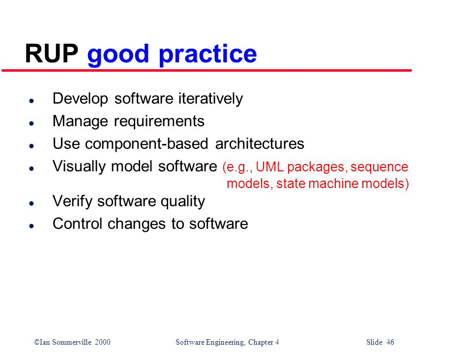 ©Ian Sommerville 2000 Software Engineering, Chapter 4 Slide 46 RUP good practice l Develop software iteratively l Manage requirements l Use component-based architectures l Visually model software (e.g., UML packages, sequence models, state machine models) l Verify software quality l Control changes to software