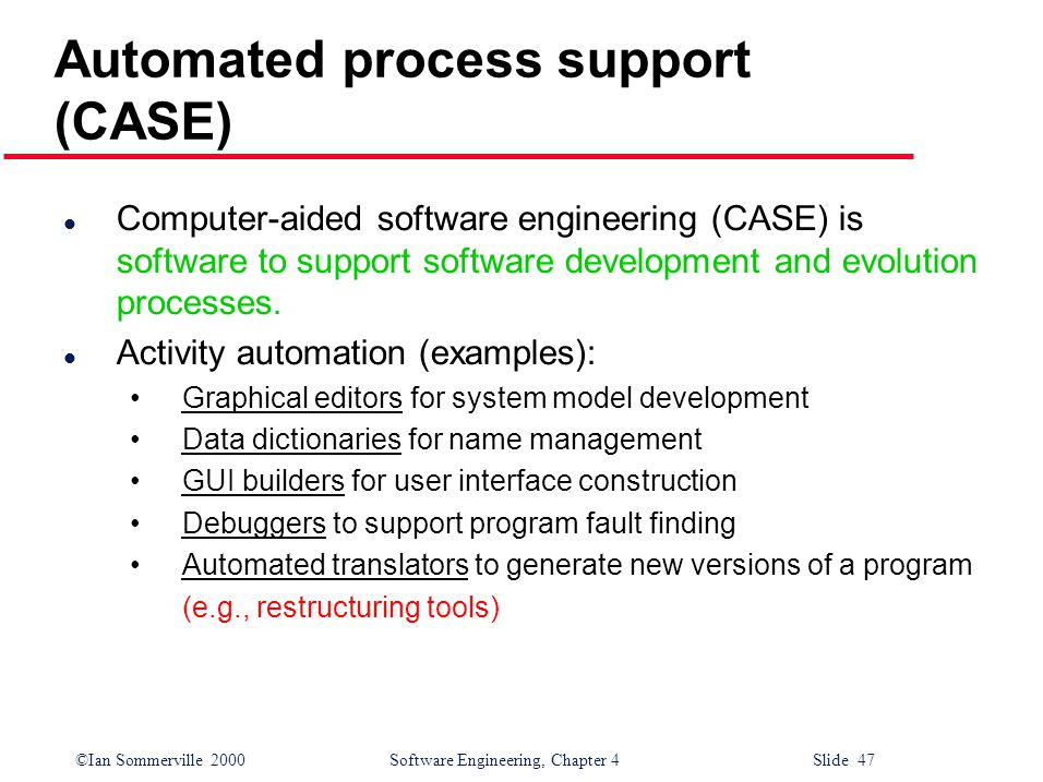 ©Ian Sommerville 2000 Software Engineering, Chapter 4 Slide 47 Automated process support (CASE) l Computer-aided software engineering (CASE) is software to support software development and evolution processes.