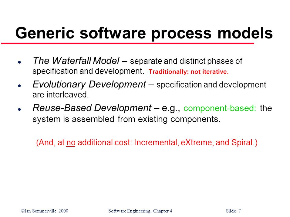 ©Ian Sommerville 2000 Software Engineering, Chapter 4 Slide 7 Generic software process models l The Waterfall Model – separate and distinct phases of specification and development.