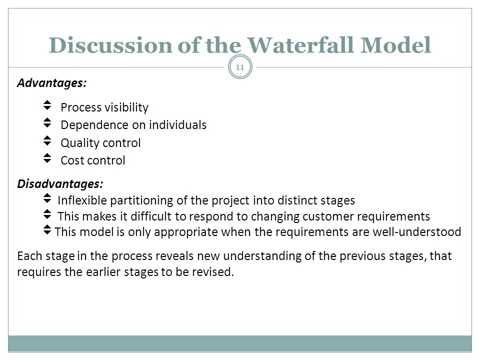 Discussion of the Waterfall Model Advantages:  Process visibility  Dependence on individuals  Quality control  Cost control Disadvantages:  Inflexible partitioning of the project into distinct stages  This makes it difficult to respond to changing customer requirements  This model is only appropriate when the requirements are well-understood Each stage in the process reveals new understanding of the previous stages, that requires the earlier stages to be revised.