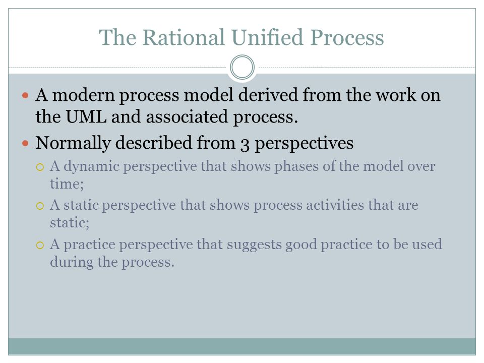 The Rational Unified Process A modern process model derived from the work on the UML and associated process.