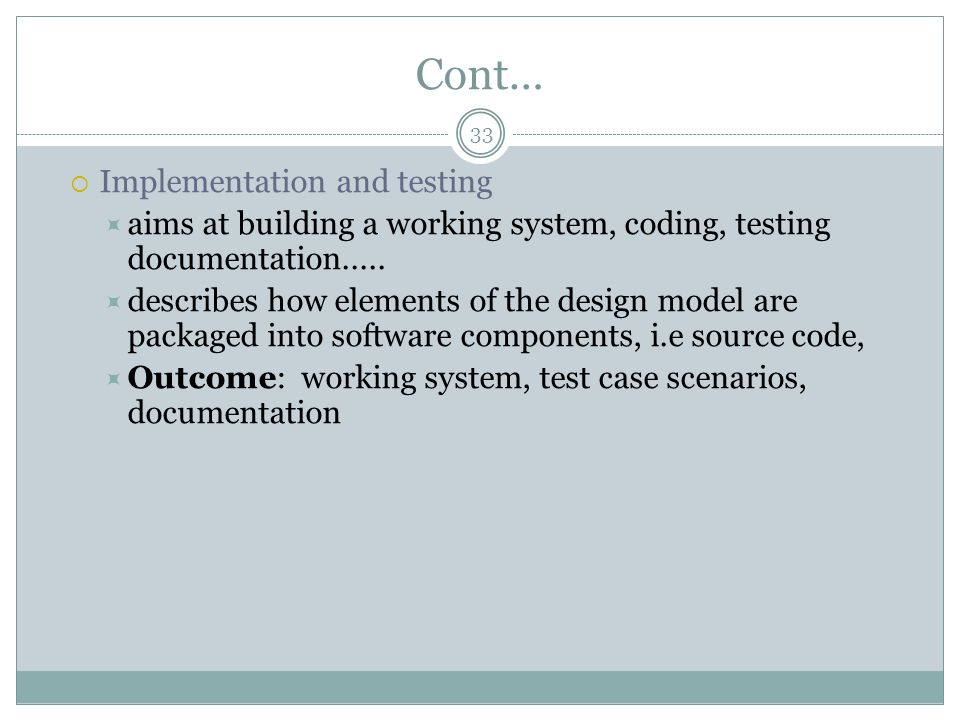 Cont…  Implementation and testing  aims at building a working system, coding, testing documentation.....