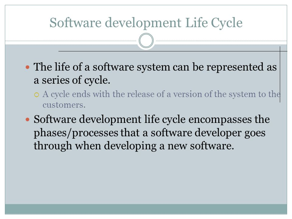 Software development Life Cycle The life of a software system can be represented as a series of cycle.