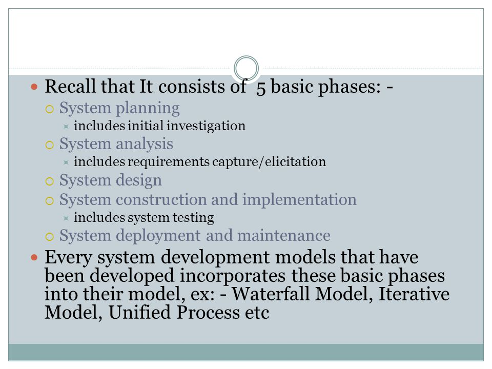 Recall that It consists of 5 basic phases: -  System planning  includes initial investigation  System analysis  includes requirements capture/elicitation  System design  System construction and implementation  includes system testing  System deployment and maintenance Every system development models that have been developed incorporates these basic phases into their model, ex: - Waterfall Model, Iterative Model, Unified Process etc
