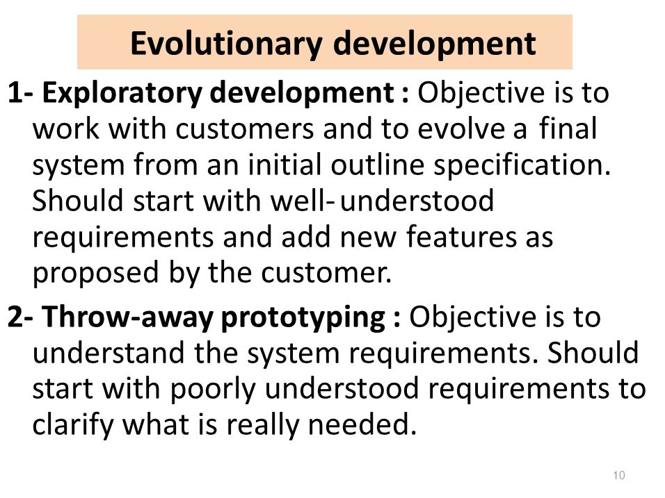 Evolutionary development 1- Exploratory development : Objective is to work with customers and to evolve a final system from an initial outline specifi