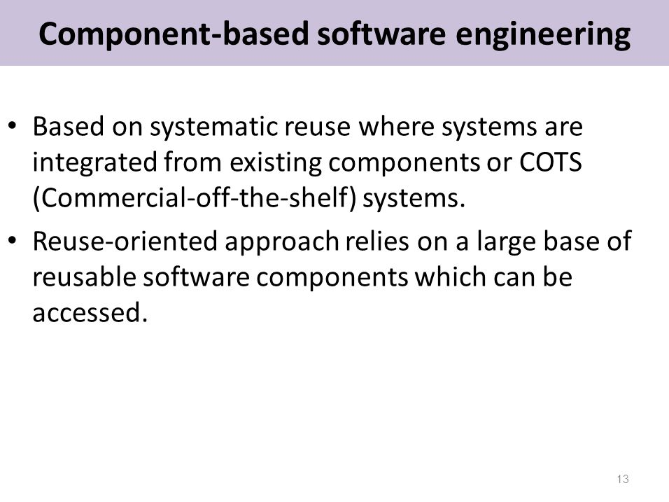 Component-based software engineering Based on systematic reuse where systems are integrated from existing components or COTS (Commercial-off-the-shelf