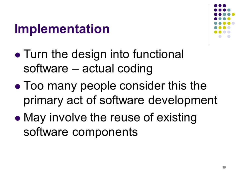 10 Implementation Turn the design into functional software – actual coding Too many people consider this the primary act of software development May involve the reuse of existing software components