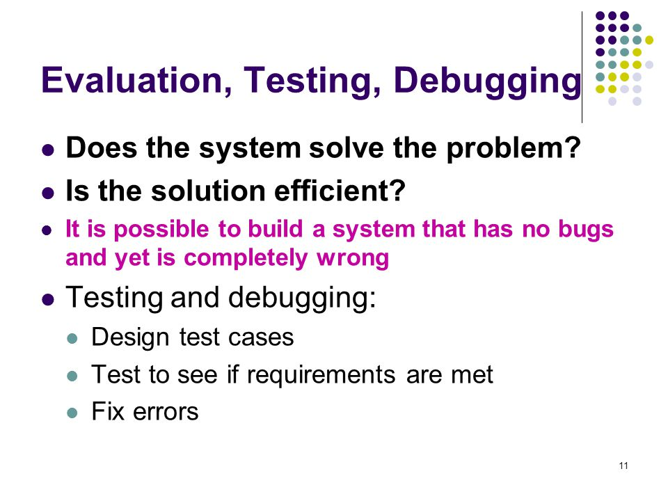 11 Evaluation, Testing, Debugging Does the system solve the problem.
