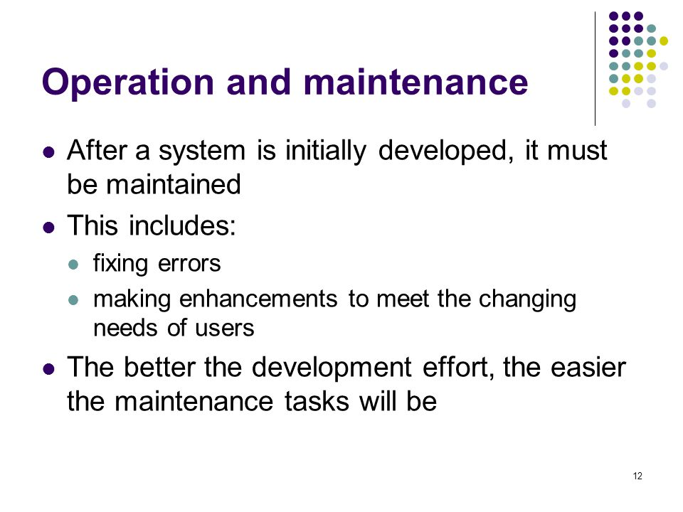 12 Operation and maintenance After a system is initially developed, it must be maintained This includes: fixing errors making enhancements to meet the changing needs of users The better the development effort, the easier the maintenance tasks will be