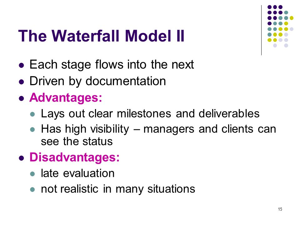 15 The Waterfall Model II Each stage flows into the next Driven by documentation Advantages: Lays out clear milestones and deliverables Has high visibility – managers and clients can see the status Disadvantages: late evaluation not realistic in many situations
