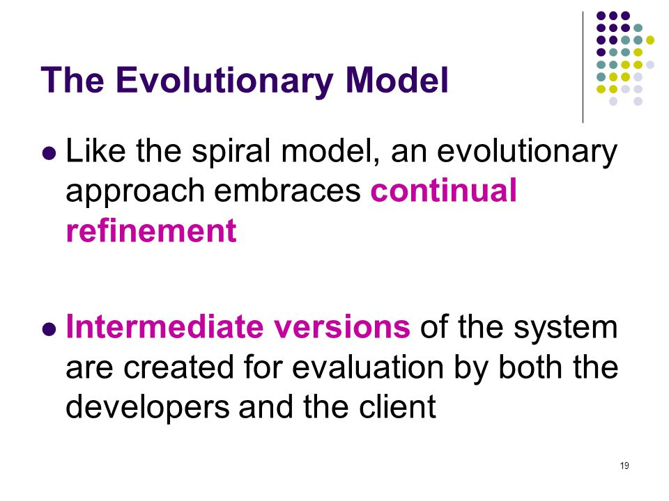 19 The Evolutionary Model Like the spiral model, an evolutionary approach embraces continual refinement Intermediate versions of the system are created for evaluation by both the developers and the client