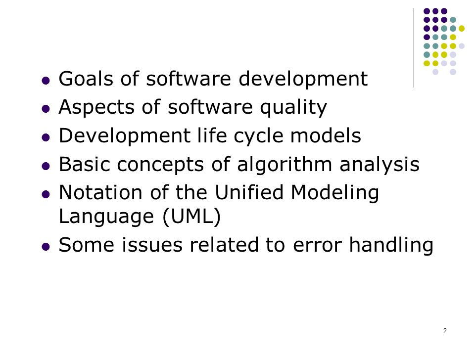 2 Goals of software development Aspects of software quality Development life cycle models Basic concepts of algorithm analysis Notation of the Unified Modeling Language (UML) Some issues related to error handling