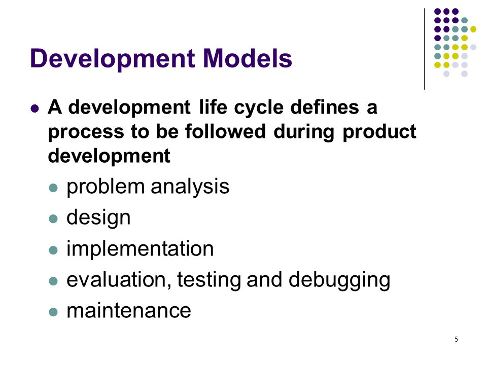 5 Development Models A development life cycle defines a process to be followed during product development problem analysis design implementation evaluation, testing and debugging maintenance