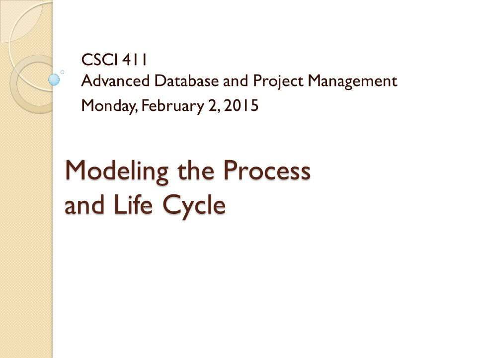 Modeling the Process and Life Cycle CSCI 411 Advanced Database and Project Management Monday, February 2, 2015