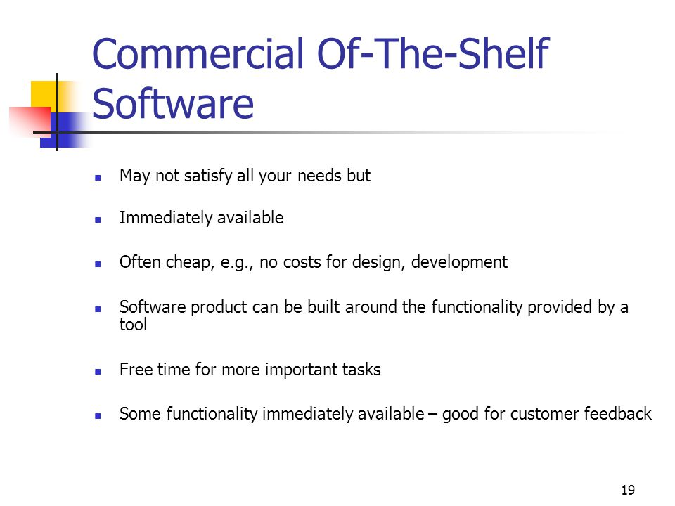 19 Commercial Of-The-Shelf Software May not satisfy all your needs but Immediately available Often cheap, e.g., no costs for design, development Software product can be built around the functionality provided by a tool Free time for more important tasks Some functionality immediately available – good for customer feedback