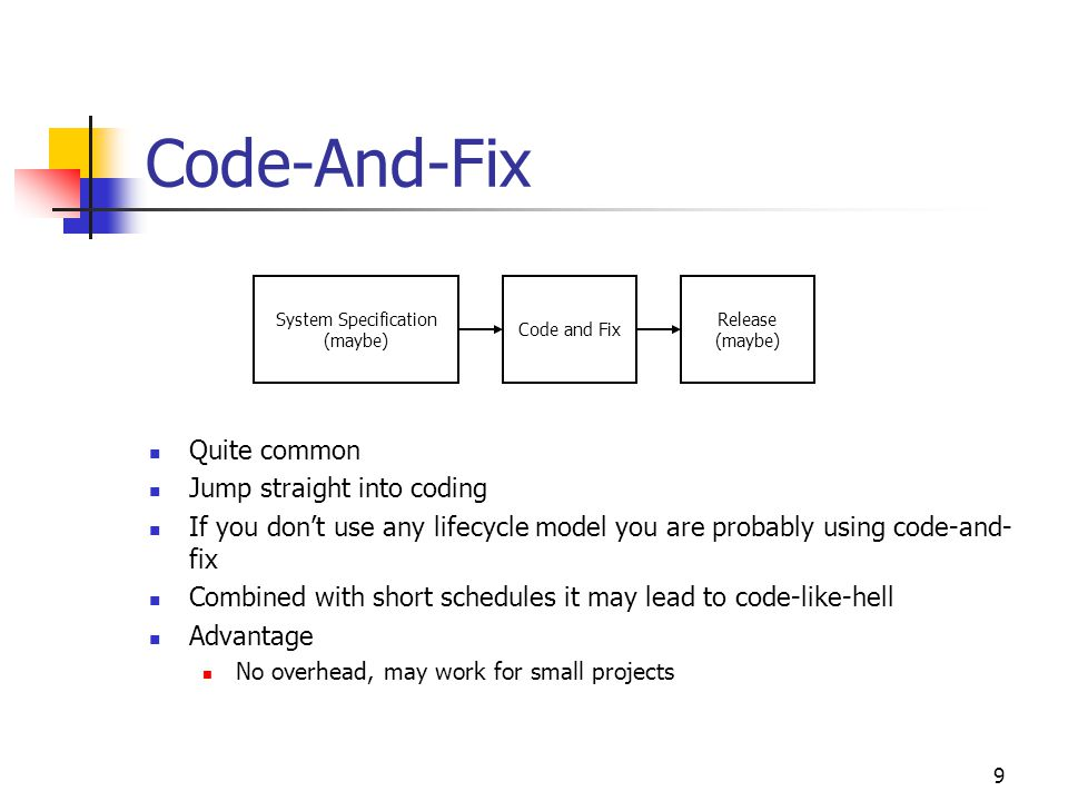 9 Code-And-Fix Quite common Jump straight into coding If you don't use any lifecycle model you are probably using code-and- fix Combined with short schedules it may lead to code-like-hell Advantage No overhead, may work for small projects System Specification (maybe) Code and Fix Release (maybe)