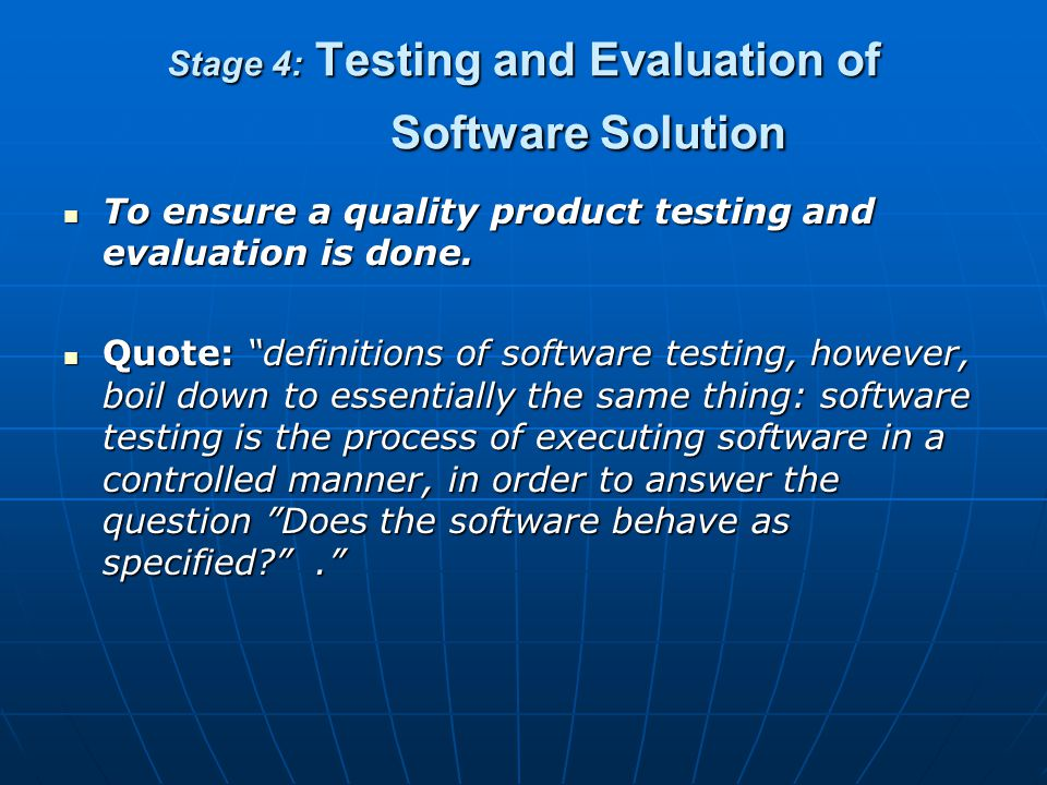 Stage 4: Testing and Evaluation of Software Solution What happens in this stage: Verify program solution using test data both at program and system le