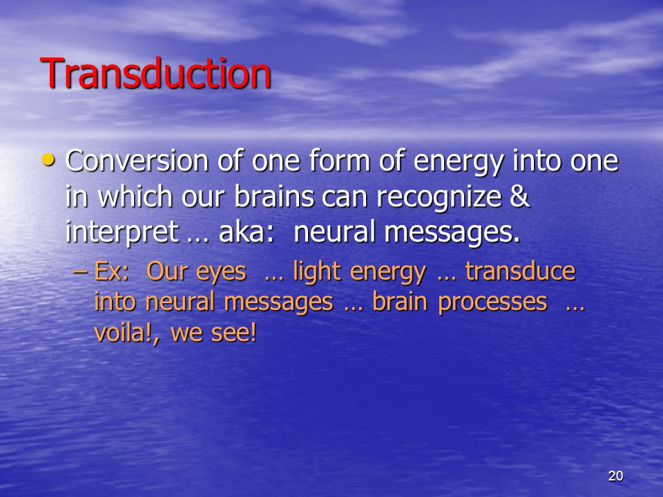 20 Transduction Conversion of one form of energy into one in which our brains can recognize & interpret … aka: neural messages.