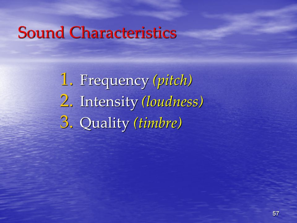 57 Sound Characteristics 1. Frequency (pitch) 2. Intensity (loudness) 3. Quality (timbre)