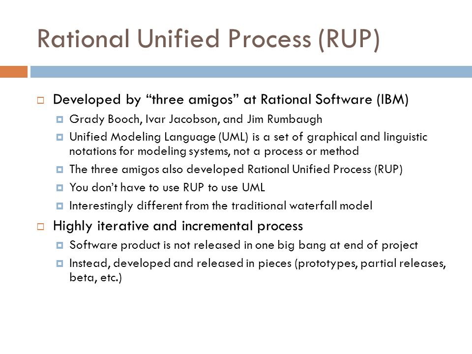 Rational Unified Process (RUP)  Developed by three amigos at Rational Software (IBM)  Grady Booch, Ivar Jacobson, and Jim Rumbaugh  Unified Modeling Language (UML) is a set of graphical and linguistic notations for modeling systems, not a process or method  The three amigos also developed Rational Unified Process (RUP)  You don't have to use RUP to use UML  Interestingly different from the traditional waterfall model  Highly iterative and incremental process  Software product is not released in one big bang at end of project  Instead, developed and released in pieces (prototypes, partial releases, beta, etc.)