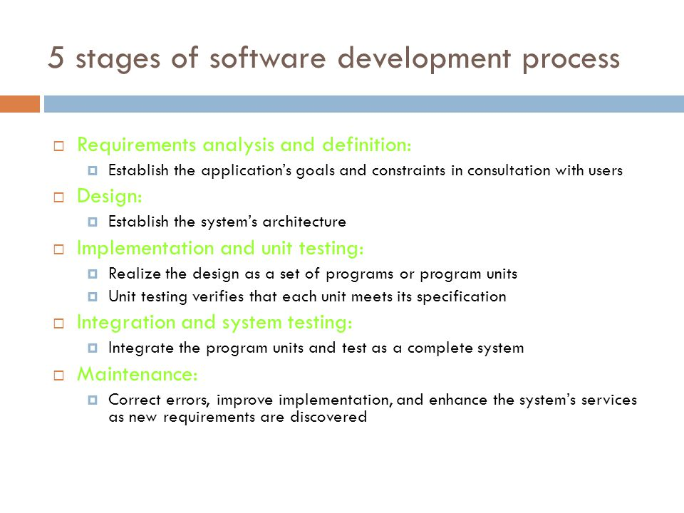 5 stages of software development process  Requirements analysis and definition:  Establish the application's goals and constraints in consultation with users  Design:  Establish the system's architecture  Implementation and unit testing:  Realize the design as a set of programs or program units  Unit testing verifies that each unit meets its specification  Integration and system testing:  Integrate the program units and test as a complete system  Maintenance:  Correct errors, improve implementation, and enhance the system's services as new requirements are discovered