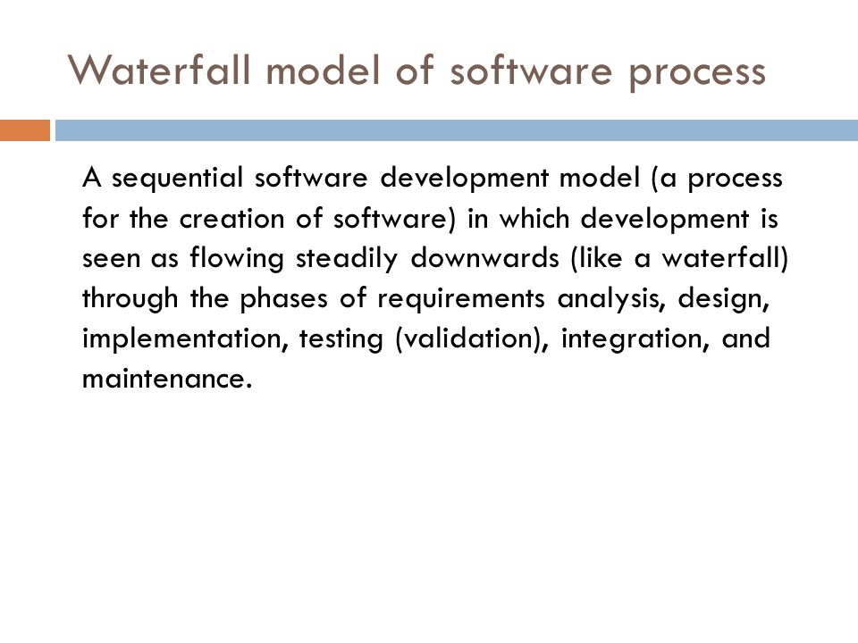 A sequential software development model (a process for the creation of software) in which development is seen as flowing steadily downwards (like a waterfall) through the phases of requirements analysis, design, implementation, testing (validation), integration, and maintenance.
