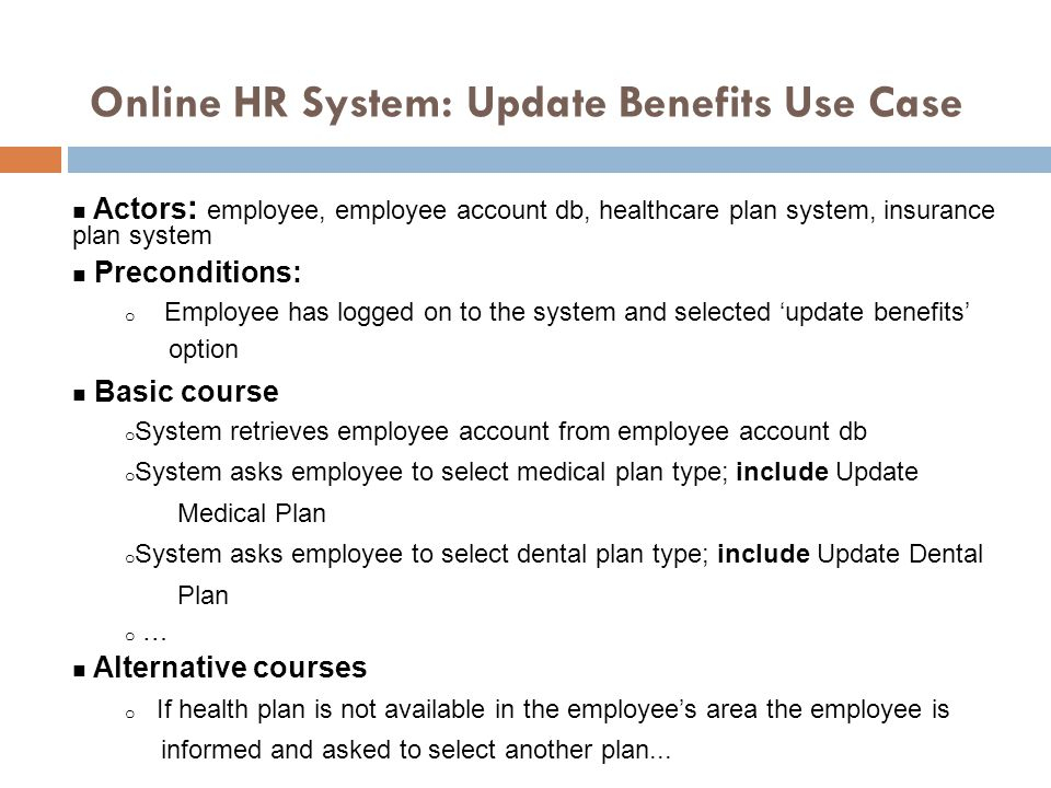 Online HR System: Update Benefits Use Case 53 n Actors : employee, employee account db, healthcare plan system, insurance plan system n Preconditions: o Employee has logged on to the system and selected 'update benefits' option n Basic course o System retrieves employee account from employee account db o System asks employee to select medical plan type; include Update Medical Plan o System asks employee to select dental plan type; include Update Dental Plan o … n Alternative courses o If health plan is not available in the employee's area the employee is informed and asked to select another plan...