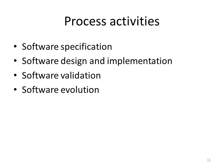 Process activities Software specification Software design and implementation Software validation Software evolution 18