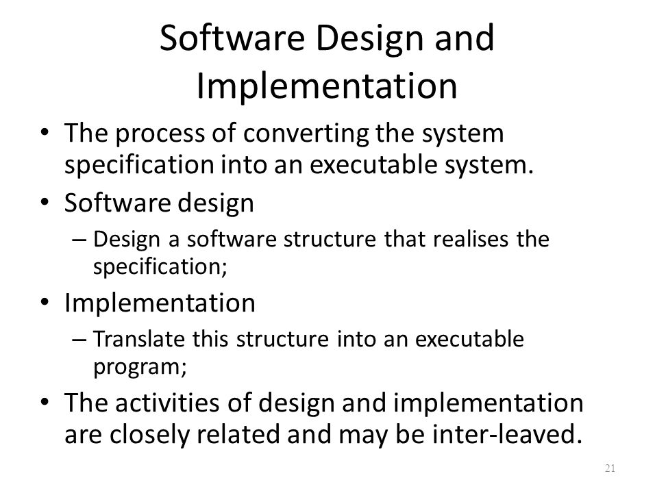 Software Design and Implementation The process of converting the system specification into an executable system. Software design – Design a software s