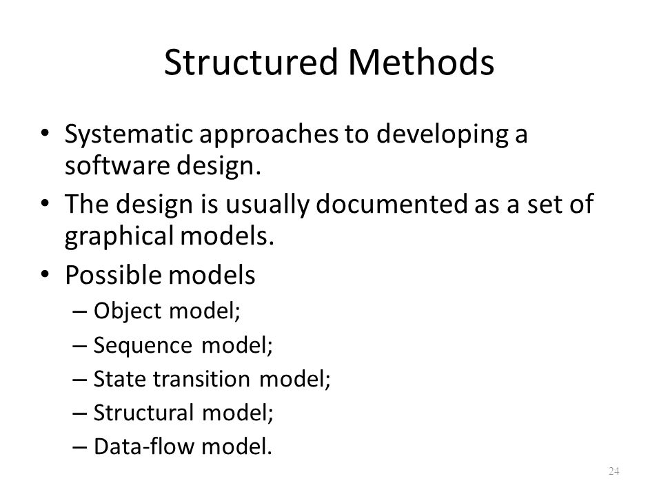 Structured Methods Systematic approaches to developing a software design. The design is usually documented as a set of graphical models. Possible mode