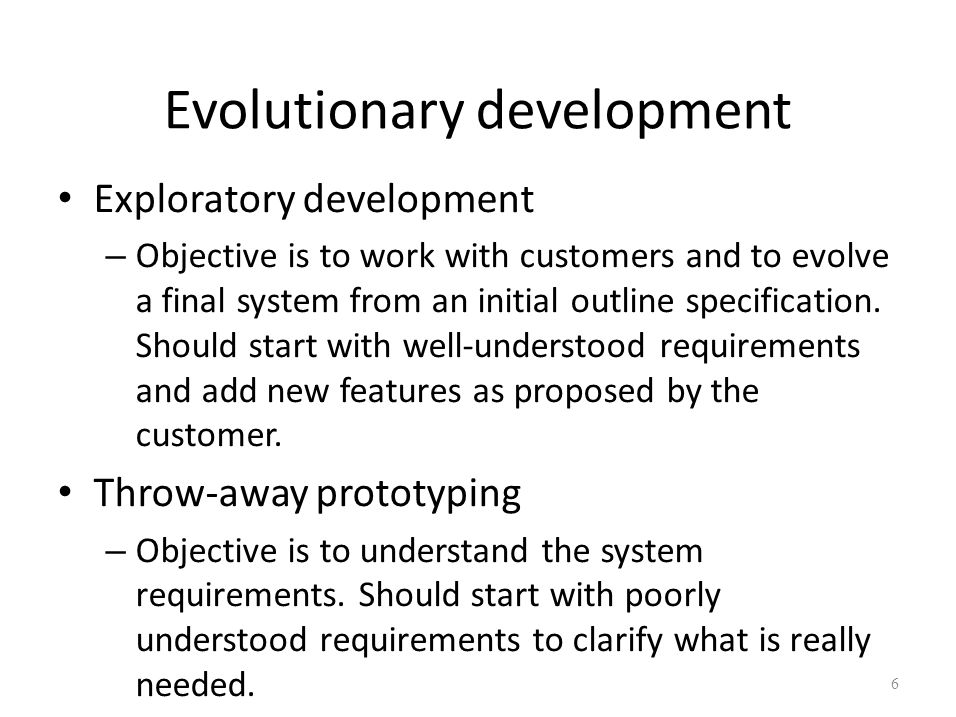 Evolutionary development Exploratory development – Objective is to work with customers and to evolve a final system from an initial outline specificat