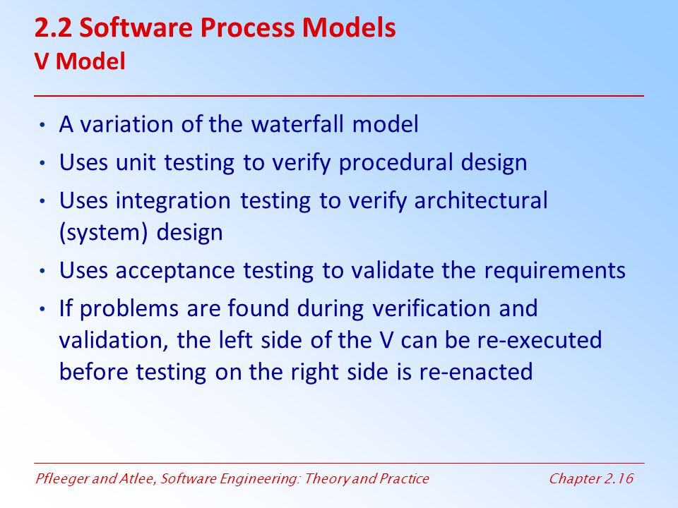 Pfleeger and Atlee, Software Engineering: Theory and PracticeChapter 2.16 2.2 Software Process Models V Model A variation of the waterfall model Uses