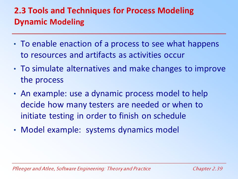 Pfleeger and Atlee, Software Engineering: Theory and PracticeChapter 2.39 To enable enaction of a process to see what happens to resources and artifac