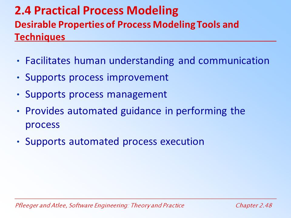 Pfleeger and Atlee, Software Engineering: Theory and PracticeChapter 2.48 2.4 Practical Process Modeling Desirable Properties of Process Modeling Tool