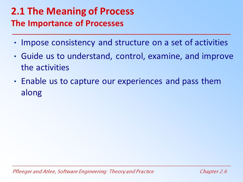 Pfleeger and Atlee, Software Engineering: Theory and PracticeChapter 2.6 2.1 The Meaning of Process The Importance of Processes Impose consistency and
