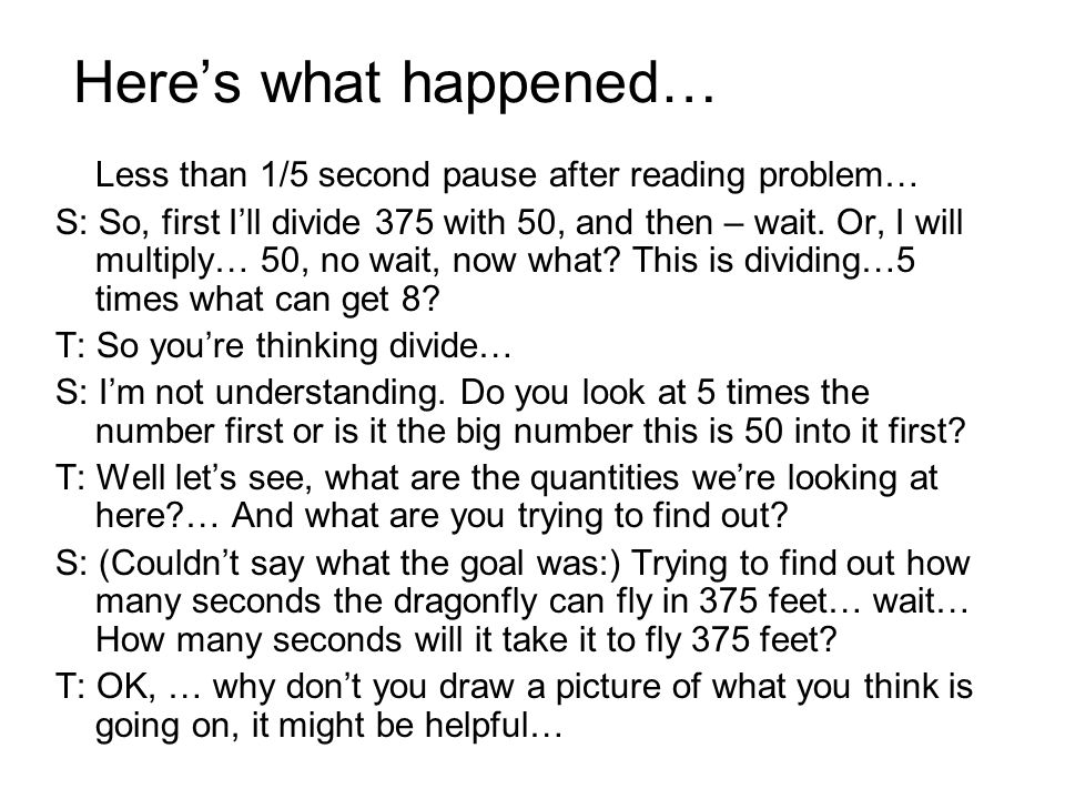 Here's what happened… Less than 1/5 second pause after reading problem… S: So, first I'll divide 375 with 50, and then – wait.