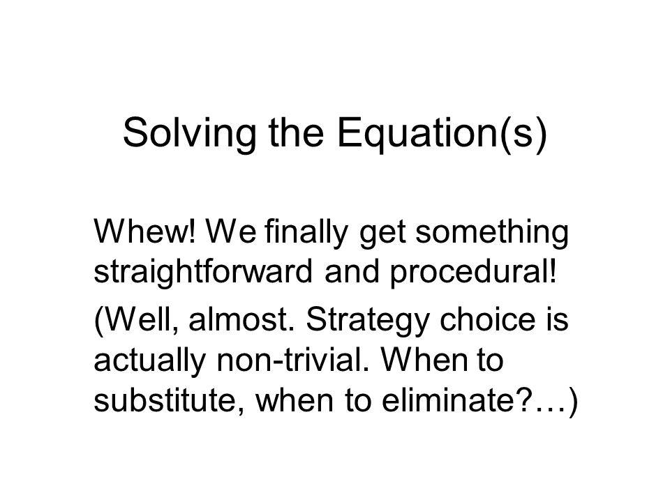 Solving the Equation(s) Whew. We finally get something straightforward and procedural.
