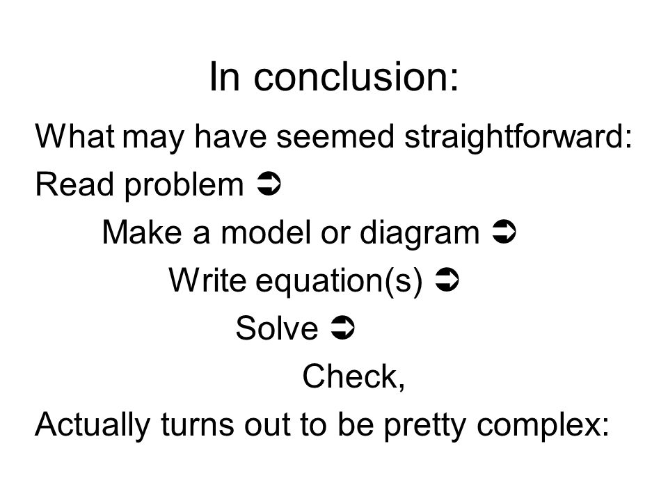 In conclusion: What may have seemed straightforward: Read problem  Make a model or diagram  Write equation(s)  Solve  Check, Actually turns out to be pretty complex: